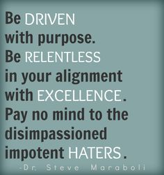 Steve Maraboli — 'Be driven with purpose. Be relentless in your alignment with excellence. Pay no mind to the disimpassioned impotent haters. Dream Quotes, Quotes To Live By, Best Quotes, Wisdom Quotes, Verbal Abuse, Emotional Abuse, Dealing With Mean People, Driving Quotes, Motivational Quotes