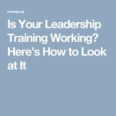 Is Your Leadership Training Working? Here's How to Look at It