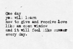 One day you will learn how to give and receive love and it will feel like summer every day.
