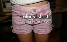 colored shorts= stuff to buy this summer.... If I am able to pull em of of course...