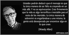 Ustedes podrán deducir que el mensaje es que la única manera de ser feliz es creyendo en un más allá. Y no se equivocarían. Creo firmemente que la vida es algo terrorífico e inestable para  los mortales. La única manera de sobrevivir es engañándose a uno mismo: la gente está desesperada por encontrar algo en que creer. (Woody Allen)