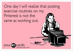 One day I will realize that posting exercise routines on my Pinterest is not the same as working out.