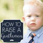 How to Raise a Gentleman, beautiful article. Good for boy moms and girl moms.