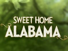 I've been all over the country and to a few other ones.  There's no place on earth as Beautiful or as Sweet as Alabama!