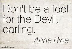 Don't be a fool for the Devil, darling. Anne Rice