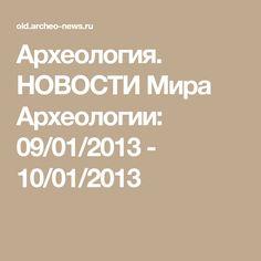 Археология. НОВОСТИ Мира Археологии: 09/01/2013 - 10/01/2013