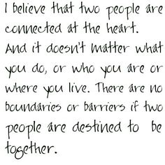 I believe that two people are connected at the heart, and it doesn't matter what you do, or who you are or where you live; there are no boundaries or barriers if two people are destined to be together. -Julia Roberts