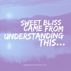 Sweet bliss came from understanding this...