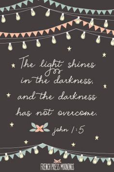 The light shines in the darkness and the darkness has not overcome - John 1:5