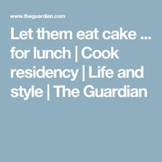 Let them eat cake ... for lunch | Cook residency | Life and style | The Guardian