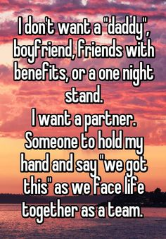 """""""I don't want a """"daddy"""", boyfriend, friends with benefits, or a one night stand. I want a partner. Someone to hold my hand and say """"we got this"""" as we face life together as a team. """""""