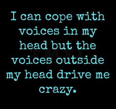I can cope with the voices in my head but the voices outside my head drive me crazy.