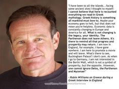 from Robin Williams. It's true that tourists visit to learn/explore a foreign culture, history and way of living, not to visit a politician's palace. I've always loved this man's mentality about various aspects of life. Great comedian too! Greek Memes, Greek Quotes, Robin Williams, Greek History, The Beautiful Country, Athens Greece, Greek Life, Greece Travel, Wise Words