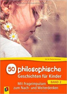 50 philosophische Geschichten für Kinder: Mit Frageimpulsen zum Nach- und Weiterdenken: Amazon.de: Nel de Theije-Avontuur, Gabriele Steinbach: Bücher