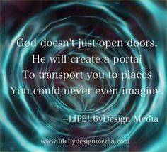 God doesn't just open doors. He will create a portal to transport you to places you could never even imagine.
