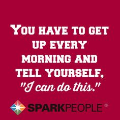 Get Up Every Morning and Say I Can Do This!