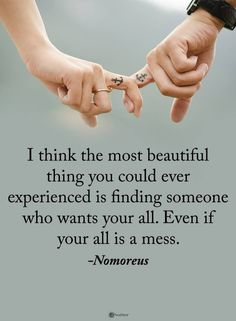 I think the most beautiful thing you could ever experience is finding someone who wants your all. Even if your all is a mess love quotes quotes cute love quotes beautiful love quotes Cute Love Quotes, Cute Couple Quotes, Love Quotes For Her, Quotes For Him, Quotes To Live By, Love For Her, Love Sayings, Love Love Love, Sayings
