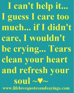Tears we all do it when were sad or depreesed or even happy about something very special like having  a baby or getting married seeing someone they love