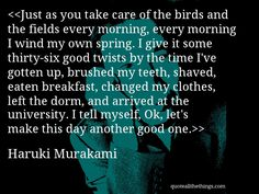 Haruki Murakami - quote-Just as you take care of the birds and the fields every morning, every morning I wind my own spring. I give it some thirty-six good twists by the time I've gotten up, brushed my teeth, shaved, eaten breakfast, changed my clothes, left the dorm, and arrived at the university. I tell myself, Ok, let's make this day another good one.Source: quoteallthethings.com #HarukiMurakami #quote #quotation #aphorism #quoteallthethings