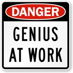 Why pretend to be modest? http://www.mysafetysign.com/genius-at-work-danger-sign/sku-k-9989