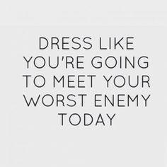 Vístete como si hoy te fueras a encontrar con tu peor enemigo