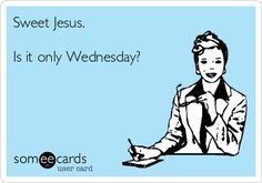 Sweet Jesus. Is it only Wednesday?