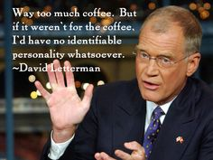 david letterman coffee quote above. I will miss the very funny & cranky Dave Letterman now he is retiring soon!!