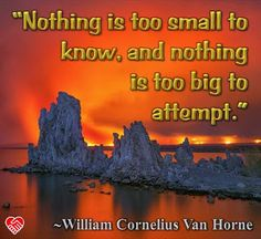 """""""Nothing is too small to know, and nothing is too big to attempt."""" --William Cornelius Van Horne"""