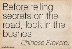 Before telling secrets on the road, look in the bushes. Chinese Proverb.