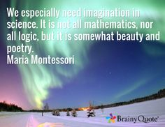 We especially need imagination in science. It is not all mathematics, nor all logic, but it is somewhat beauty and poetry. Maria Montessori