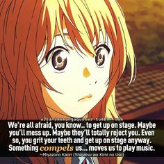 We're all afraid, you know...to get up on stage, maybe you'll mess up, maybe they'll totally reject you, even so, you grit your teeth and get up on stage anyway, something compels us...moves us to play music, quote, Miyazono Kaori; Your Lie in April