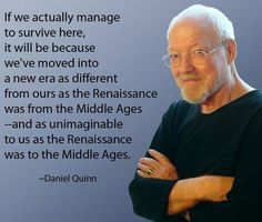"Here is a link to Daniel Quinn's speech ""The New Renaissance"". Daniel calls this speech ""a concise expression of the basic message of all my books."" http://www.ishmael.com/education/writings/the_new_renaissance.shtml"