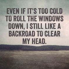 Even if it's too cold to roll the windows down, I still like a backroad to clear my head. I go out of my way to find them, often :)