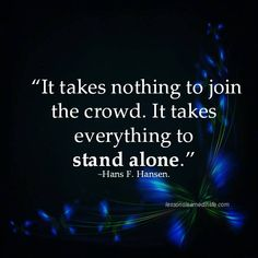 It takes nothing to join the crowd. It takes everything to stand alone. - Hans F. Hansen