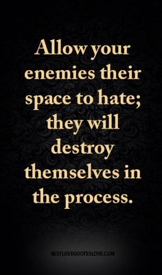 Allow your enemies their space to hate; they will destroy themselves in the process.