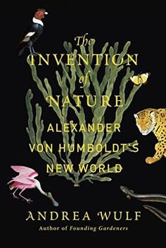The Invention of Nature: Alexander von Humboldt's New World by Andrea Wulf examines the life of the oft-forgotten founder of the modern environmentalist movement. Alexander von Humboldt was a German naturalist and explorer who, despite… New Books, Good Books, Books To Read, Books 2016, Best Science Books, Alexander Von Humboldt, Best Biographies, History Books, Natural World
