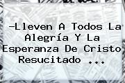 http://tecnoautos.com/wp-content/uploads/imagenes/tendencias/thumbs/lleven-a-todos-la-alegria-y-la-esperanza-de-cristo-resucitado.jpg Jesus Resucitado. ?Lleven a todos la alegría y la esperanza de Cristo resucitado ..., Enlaces, Imágenes, Videos y Tweets - http://tecnoautos.com/actualidad/jesus-resucitado-lleven-a-todos-la-alegria-y-la-esperanza-de-cristo-resucitado/