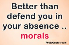 Positive QuotesBetter than defend you in your absence .. morals.