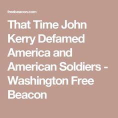 That Time John Kerry Defamed America and American Soldiers - Washington Free Beacon