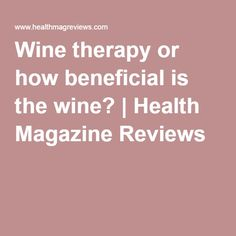 Wine therapy or how beneficial is the wine? | Health Magazine Reviews
