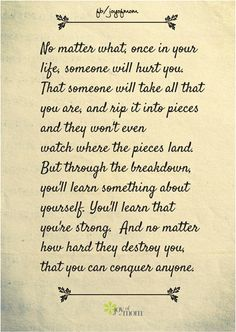 No matter what, once in your life, someone will hurt you.  That person will take all that you are and rip it into pieces and they won't even watch where the pieces land...
