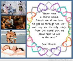 """""""Never leave a friend behind. Friends are all we have to get us through this life--and they are the only things from this world that we could hope to see in the next.""""  ― Dean Koontz, Fear Nothing"""