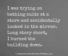 I was trying on bathing suits at a store and accidentally looked in the mirror. Long story short, I burned the building down. | bottleofwhine | funny | meme