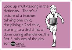 Look up multi-tasking in the dictionary. There's a picture of a teacher calming one child, disciplining a second child, listening to a third child, all done during attendance... The first 5 minutes of the day.
