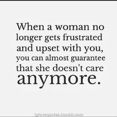When a woman no longer gets frustrated and upset with you, you can almost guarantee that she doesn't care anymore. #true