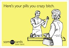 Funny Cry for Help Ecard: Here's your pills you crazy bitch.