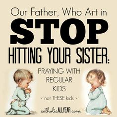 Catholic All Year: Our Father Who Art in Stop Hitting Your Sister: praying with regular kids