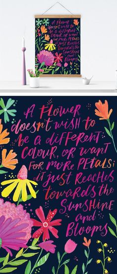 A flower doesn't wish to be a different colour, or want for more petals; it just reaches towards the sunshine and blooms. ~PRINTSPIRING