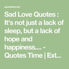Sad Love Quotes : It's not just a lack of sleep, but a lack of hope and happiness.... - Quotes Time | Extensive collection of famous quotes by authors, celebrities, newsmakers & more Sad Love Quotes, Happiness Quotes, Time Quotes, Quotes About Moving On, Famous Quotes, Quote Of The Day, Authors, Quotations, Sleep