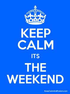 Keep Calm its The Weekend